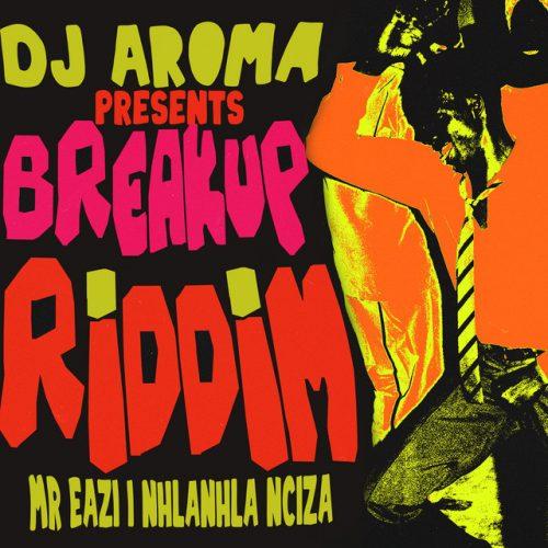 DJ Aroma x Mr Eazi x Nhlanhla Nciza - Breakup Riddim (feat. Mr Eazi & Nhlanhla Nciza)