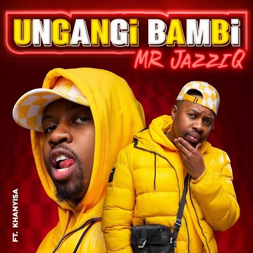 Mr JazziQ - Ungangi Bambi (feat. Khanyisa)